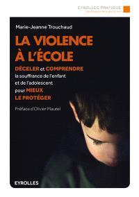 La violence à l'école : déceler et comprendre la souffrance de l'enfant et de l'adolescent pour mieux le protéger