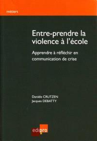 Entre-prendre la violence à l'école : apprendre à réflechir en communication de crise