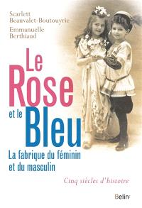 Le rose et le bleu : la fabrique du féminin et du masculin : cinq siècles d'histoire