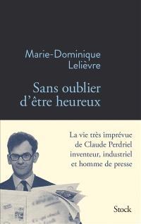 Sans oublier d'être heureux : la vie très imprévue de Claude Perdriel inventeur, industriel et homme de presse