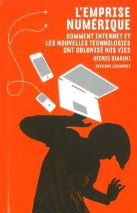 L'emprise numérique : comment Internet et les nouvelles technologies ont colonisé nos vies
