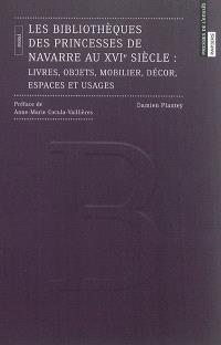 Les bibliothèques des princesses de Navarre au XVIe siècle : livres, objets, mobilier, décor, espaces et usages : essai