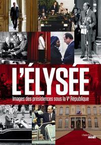 L'Elysée : images des présidences sous la Ve République