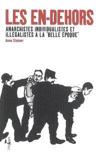 Les en-dehors : anarchistes individualistes et illégalistes à la Belle Epoque