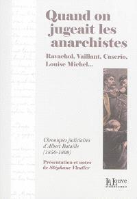 Quand on jugeait les anarchistes : Ravachol, Vaillant, Caserio, Louise Michel... : chroniques judiciaires d'Albert Bataille, 1856-1899