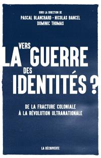 Vers la guerre des identités ? : de la fracture coloniale à la révolution ultranationale
