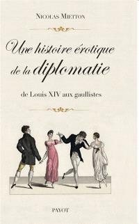Une histoire érotique de la diplomatie : de Louis XIV aux gaullistes