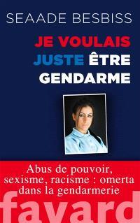 Je voulais juste être gendarme : abus de pouvoir, sexisme, racisme : omerta dans la gendarmerie