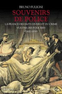 Souvenirs de police : la France des faits divers et du crime vue par des policiers (1800-1939)
