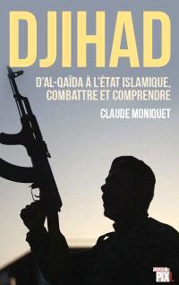 Djihad : d'Al-Qaïda à l'Etat islamique, combattre et comprendre