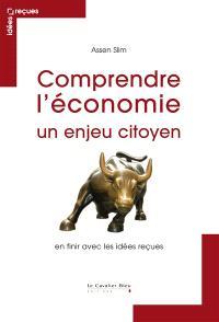 Comprendre l'économie : un enjeu citoyen : en finir avec les idées reçues