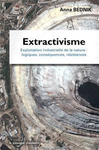 Extractivisme : exploitation industrielle de la nature : logiques, conséquences, résistances