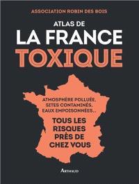 Atlas de la France toxique : atmosphère polluée, sites contaminés, eaux empoisonnées... : tous les risques près de chez vous