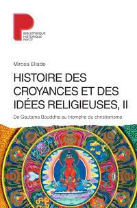 Histoire des croyances et des idées religieuses. Volume 2, De Gautama Bouddha au triomphe du christianisme