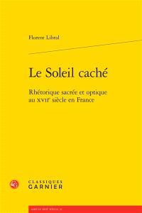 Le soleil caché : rhétorique sacrée et optique au XVIIe siècle en France
