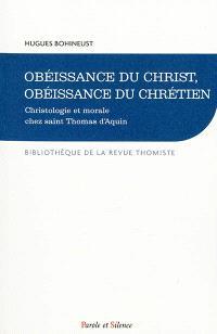 Obéissance du Christ, obéissance du chrétien : christologie et morale chez saint Thomas d'Aquin