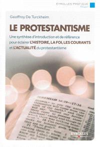 Le protestantisme : une synthèse d'introduction et de référence pour éclairer l'histoire, la foi, les courants et l'actualité du protestantisme