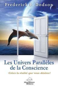 Les univers parallèles de la conscience  : créez la réalité que vous désirez!