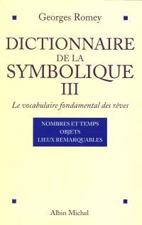 Dictionnaire de la symbolique : le vocabulaire fondamental des rêves. Volume 3, Nombres et temps, objets, lieux remarquables