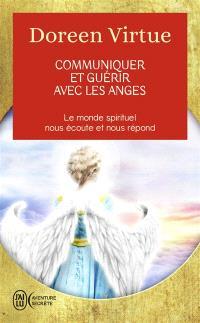 Communiquer et guérir avec les anges : des messages de guérison pour chaque aspect de votre vie : le monde spirituel nous écoute et nous répond
