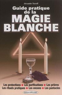 Guide pratique de la magie blanche : les protections, les purifications, les prières, les rituels pratiques, les encens, les pantacles