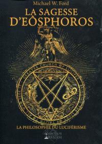 La sagesse d'Eôsphoros : la philosophie du luciférisme : Grande Eglise de Lucifer