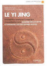 Le yi jing : une initiation pratique à l'usage et à l'interprétation pour gagner en lucidité et prendre les décisions justes