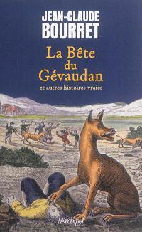 La bête du Gévaudan : et autres histoires vraies : les grands dossiers de la France mystérieuse