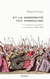 La France, les femmes et le pouvoir. Volume 3, Et la modernité fut masculine : 1789-1804