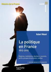La politique en France : 1815-2015 : régimes, institutions, élections, courants, partis, groupes de pression, médias