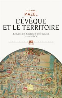 L'évêque et le territoire : l'invention médiévale de l'espace, Ve-XIIIe siècle