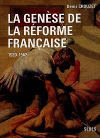 La genèse de la Réforme française : 1520-1562