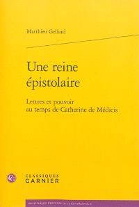 Une reine épistolaire : lettres et pouvoir au temps de Catherine de Médicis