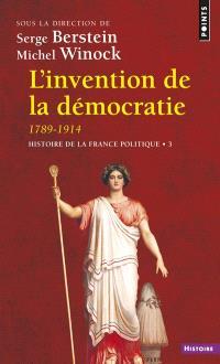 Histoire de la France politique. Volume 3, L'invention de la démocratie, 1789-1914