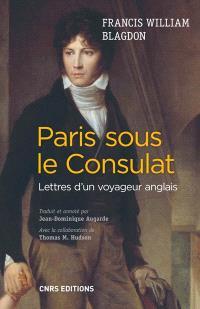 Paris sous le Consulat : lettres d'un voyageur anglais, 1801-1802 : Paris tel qu'il était, Paris tel qu'il est