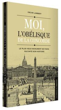 Moi, l'obélisque de la Concorde : le plus vieux monument de Paris raconte son histoire