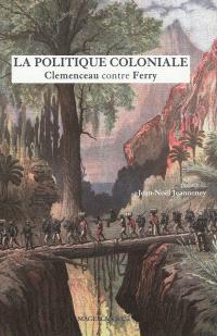 La politique coloniale : Clemenceau contre Ferry : discours prononcés à la Chambre des députés en juillet 1885