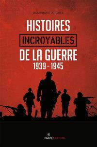 Histoires incroyables de la guerre : 1939-1945