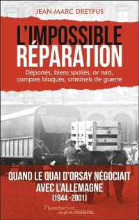 L'impossible réparation : déportés, biens spoliés, or nazi, comptes bloqués, criminels de guerre
