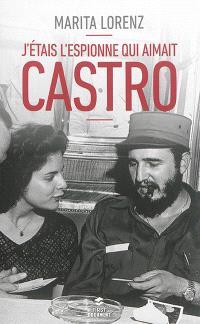 J'étais l'espionne qui aimait Castro : un destin hors du commun, des camps nazis à Cuba, de la CIA à l'assassinat de Kennedy