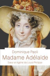 Madame Adélaïde : soeur et égérie de Louis-Philippe