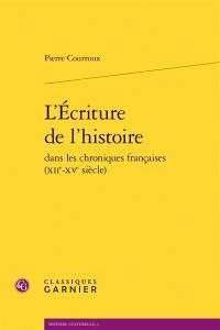 L'écriture de l'histoire dans les chroniques françaises (XIIe-XVe siècle)