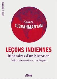 Leçons indiennes : itinéraires d'un historien : Delhi, Lisbonne, Paris, Los Angeles