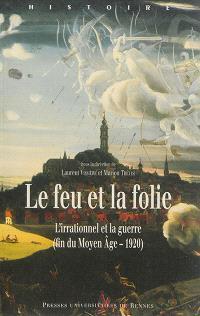 Le feu et la folie : l'irrationnel et la guerre (fin du Moyen Age-1920)