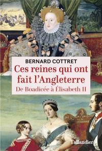 Ces reines qui ont fait l'Angleterre : de Boadicée à Elizabeth II