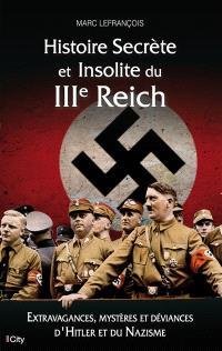 Histoire secrète et insolite du IIIe Reich : extravagances, mystères et déviances d'Hitler et du nazisme