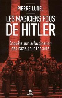Les magiciens fous de Hitler : enquête sur la fascination des nazis pour l'occulte
