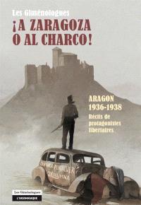 A Zaragoza o al charco ! : Aragon, 1936-1938 : récits de protagonistes libertaires