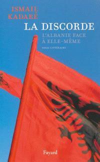 La discorde : l'Albanie face à elle-même : essai littéraire
