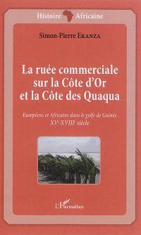 La ruée commerciale sur la Côte d'Or et la Côte des Quaqua : XVe-XVIIIe siècle : Européens et Africains dans le golfe de Guinée